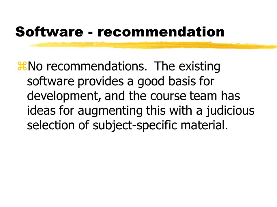 Software - recommendation zNo recommendations. The existing software provides a good basis for development, and the course team has ideas for augmenti