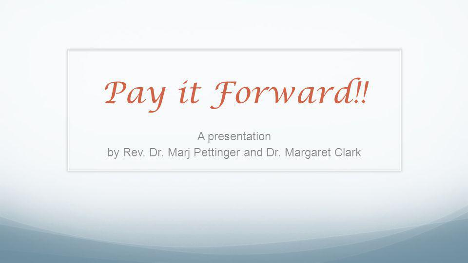 Pay it Forward!! A presentation by Rev. Dr. Marj Pettinger and Dr. Margaret Clark