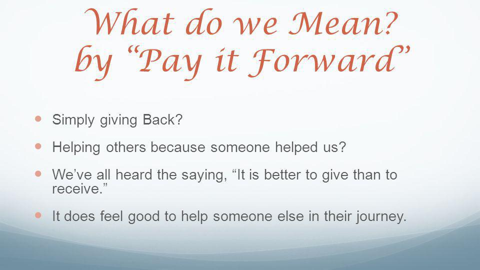 "What do we Mean? by ""Pay it Forward"" Simply giving Back? Helping others because someone helped us? We've all heard the saying, ""It is better to give t"