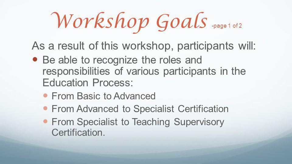 Workshop Goals -page 1 of 2 As a result of this workshop, participants will: Be able to recognize the roles and responsibilities of various participan