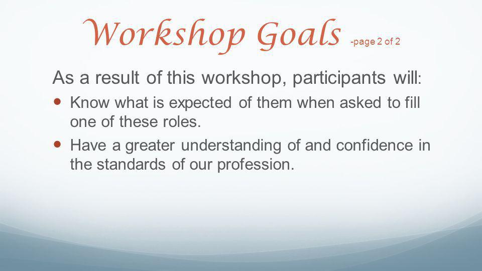 Workshop Goals -page 2 of 2 As a result of this workshop, participants will : Know what is expected of them when asked to fill one of these roles. Hav