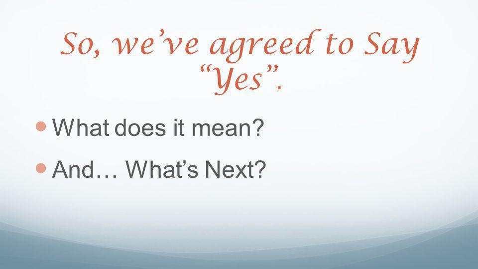 So, we've agreed to Say Yes . What does it mean And… What's Next