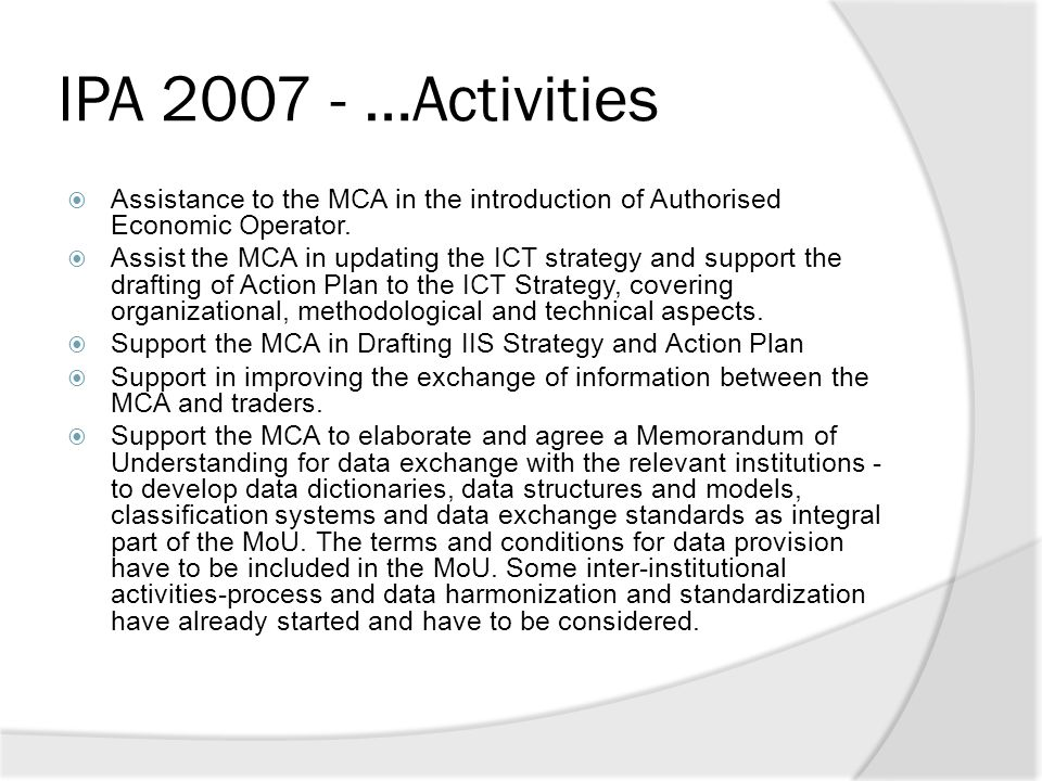 IPA 2007 - …Activities  Assistance to the MCA in the introduction of Authorised Economic Operator.  Assist the MCA in updating the ICT strategy and