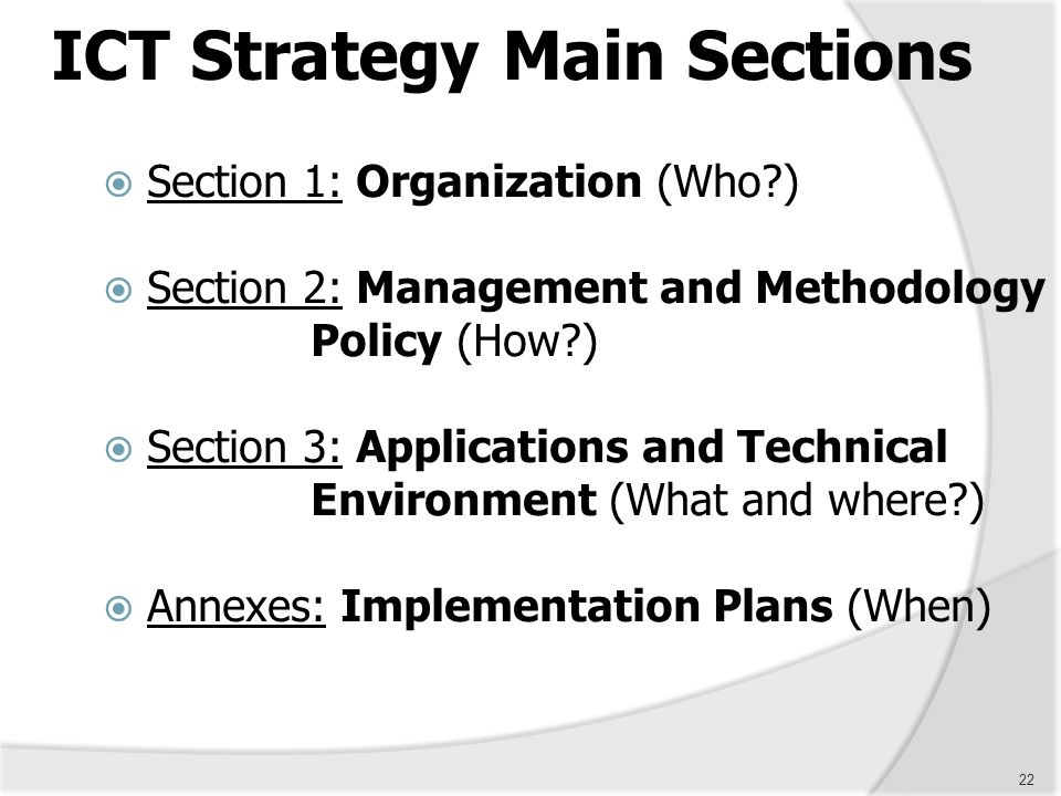 22 ICT Strategy Main Sections  Section 1: Organization (Who?)  Section 2: Management and Methodology Policy (How?)  Section 3: Applications and Tec