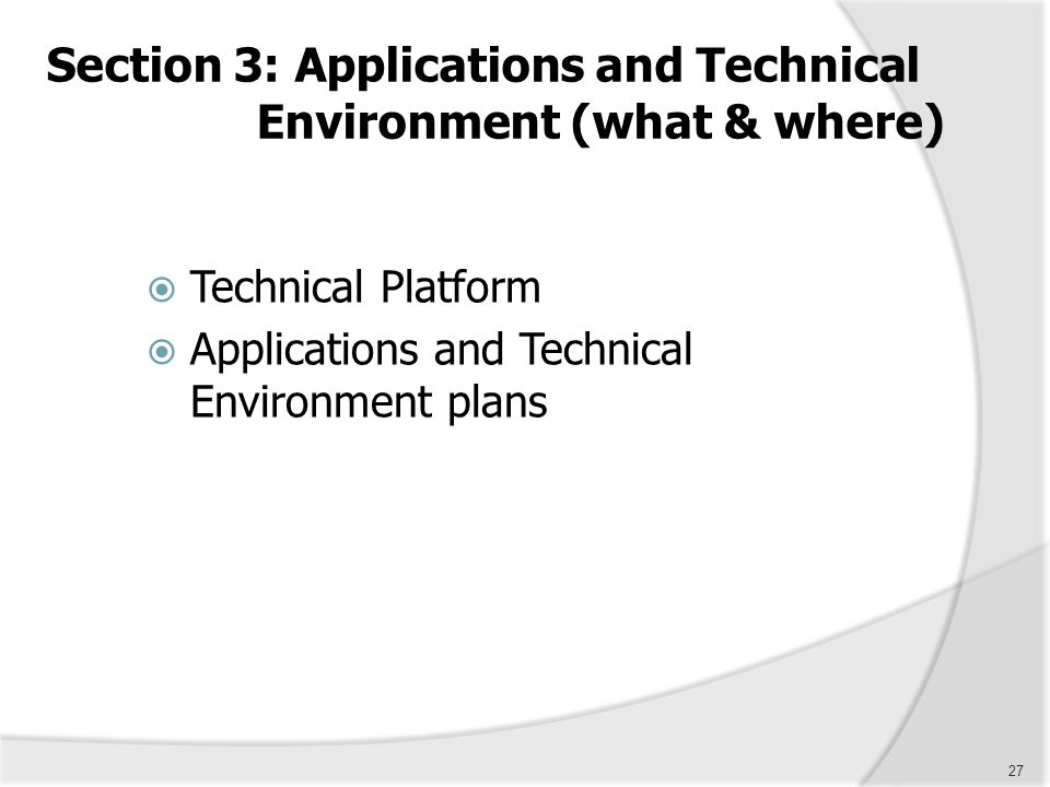 27 Section 3: Applications and Technical Environment (what & where)  Technical Platform  Applications and Technical Environment plans
