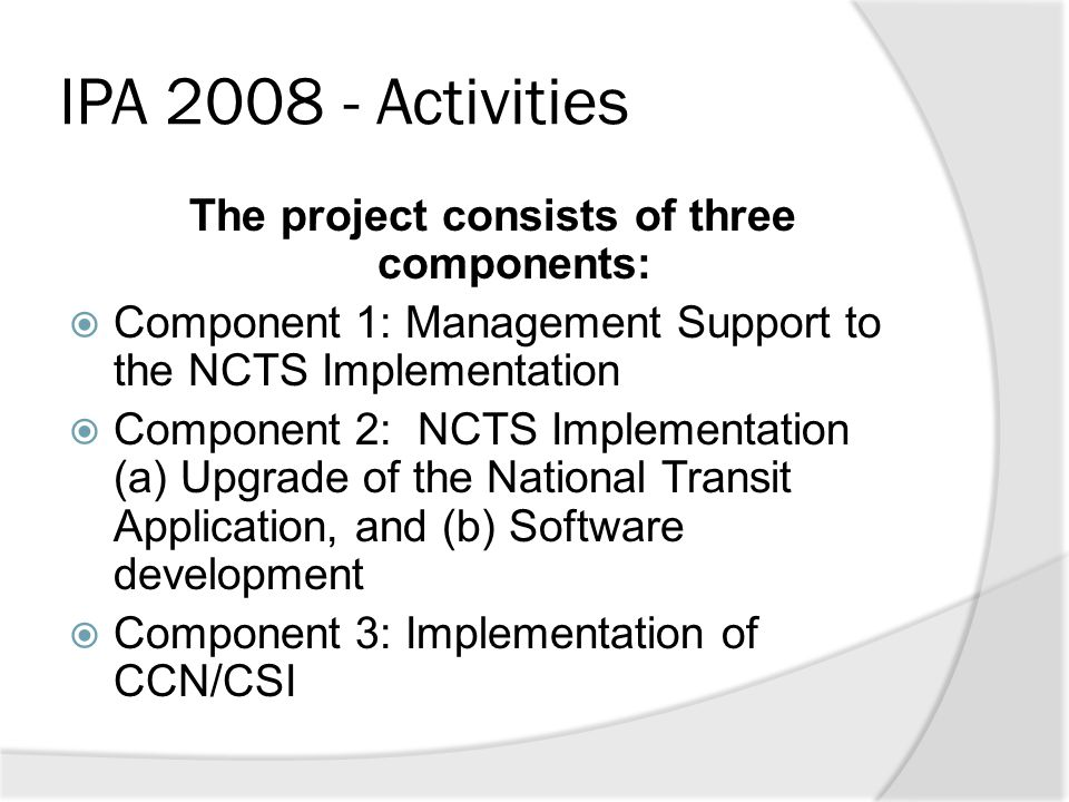 IPA 2008 - Activities The project consists of three components:  Component 1: Management Support to the NCTS Implementation  Component 2: NCTS Imple