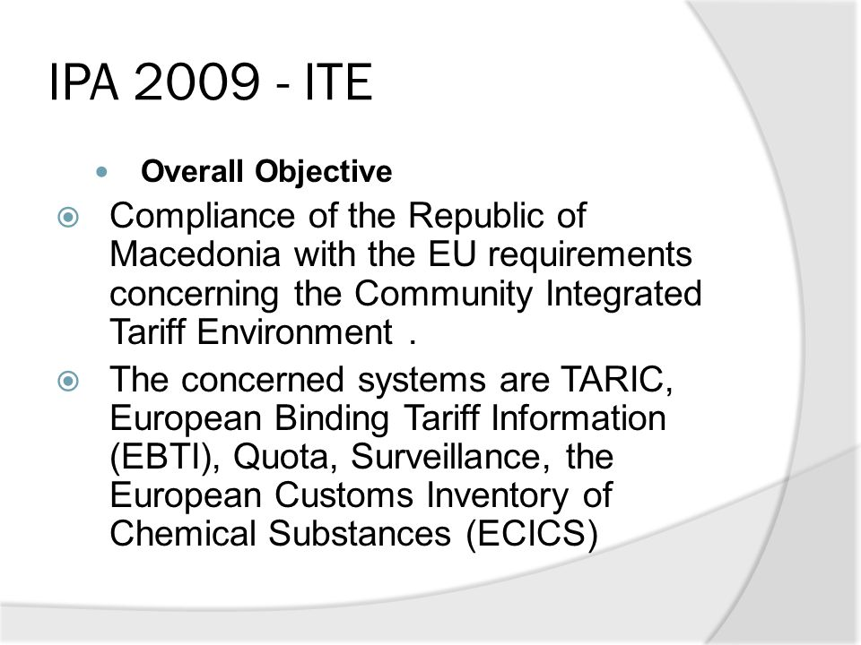 IPA 2009 - ITE Overall Objective  Compliance of the Republic of Macedonia with the EU requirements concerning the Community Integrated Tariff Environ