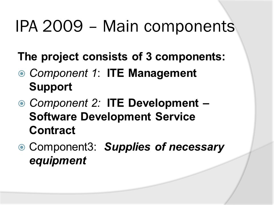IPA 2009 – Main components The project consists of 3 components:  Component 1: ITE Management Support  Component 2: ITE Development – Software Devel
