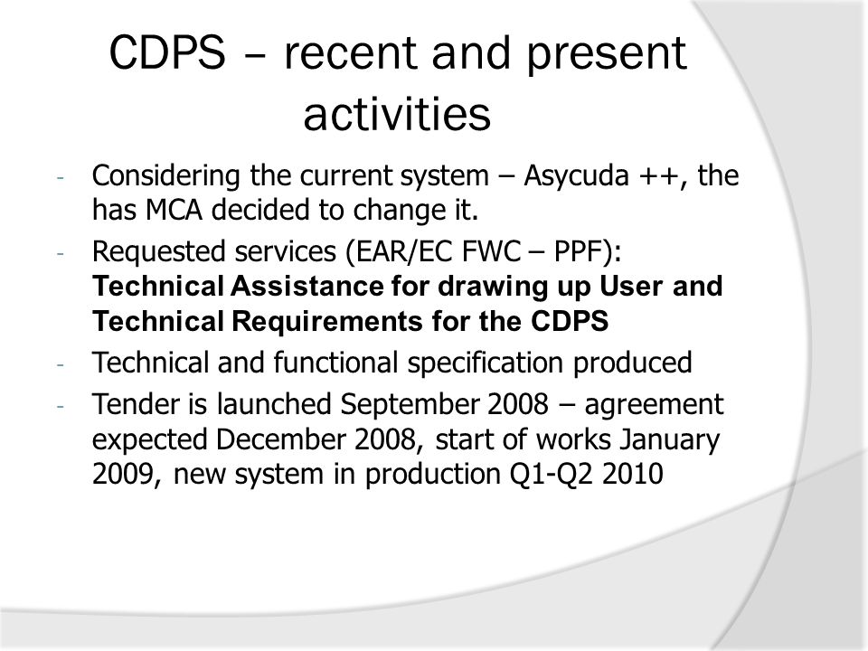 CDPS – recent and present activities - Considering the current system – Asycuda ++, the has MCA decided to change it. - Requested services (EAR/EC FWC