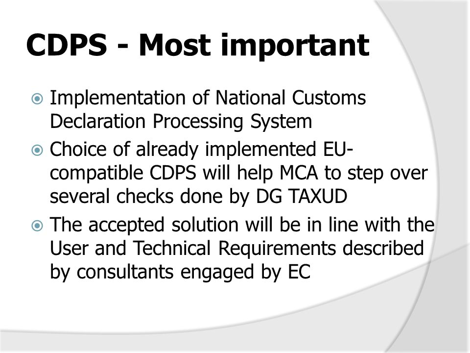 Considerations about new CDPS  Such a solution will be fully compatible with EU requirements – all customs regimes and procedures  Expected financial investment is done through national budget  Solution will be translated and adopted  The solution covers the national part of CDPS and will be NCTS, ITE, ECS and ICS ready  Modules: Import, Export, Transit, Control modules  Sub-systems: TARIM, Risk Manag., Guarantees and accounting managements, customs authorizations  External + governmental domains (at national level)