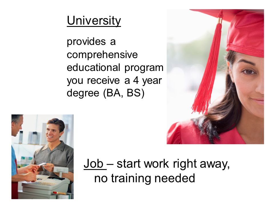 University provides a comprehensive educational program you receive a 4 year degree (BA, BS) Job – start work right away, no training needed