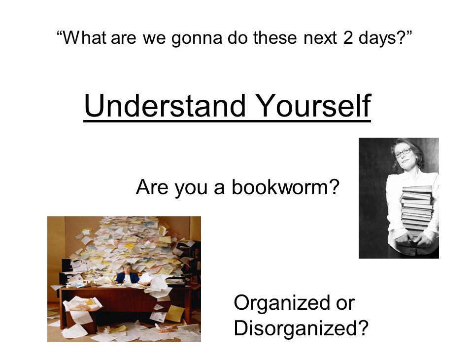 What are we gonna do these next 2 days? Understand Yourself Are you a bookworm.
