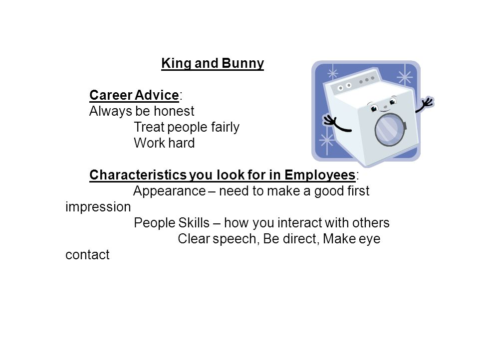 King and Bunny Career Advice: Always be honest Treat people fairly Work hard Characteristics you look for in Employees: Appearance – need to make a good first impression People Skills – how you interact with others Clear speech, Be direct, Make eye contact