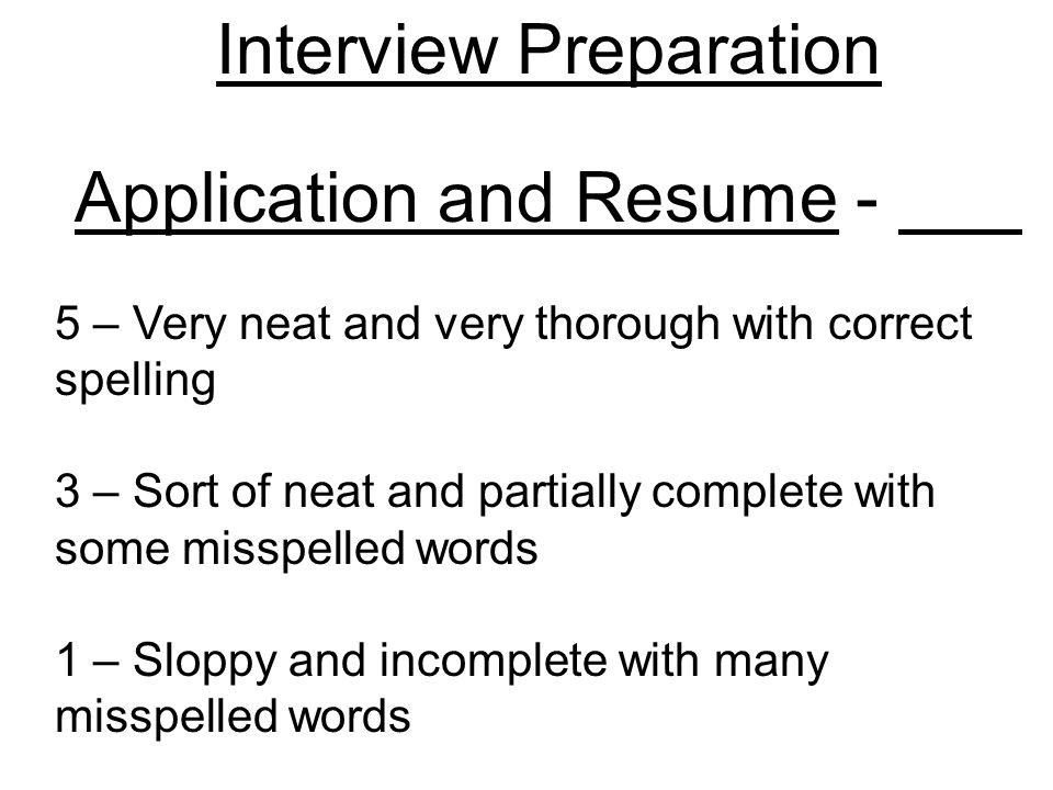 Interview Preparation Application and Resume - 5 – Very neat and very thorough with correct spelling 3 – Sort of neat and partially complete with some misspelled words 1 – Sloppy and incomplete with many misspelled words