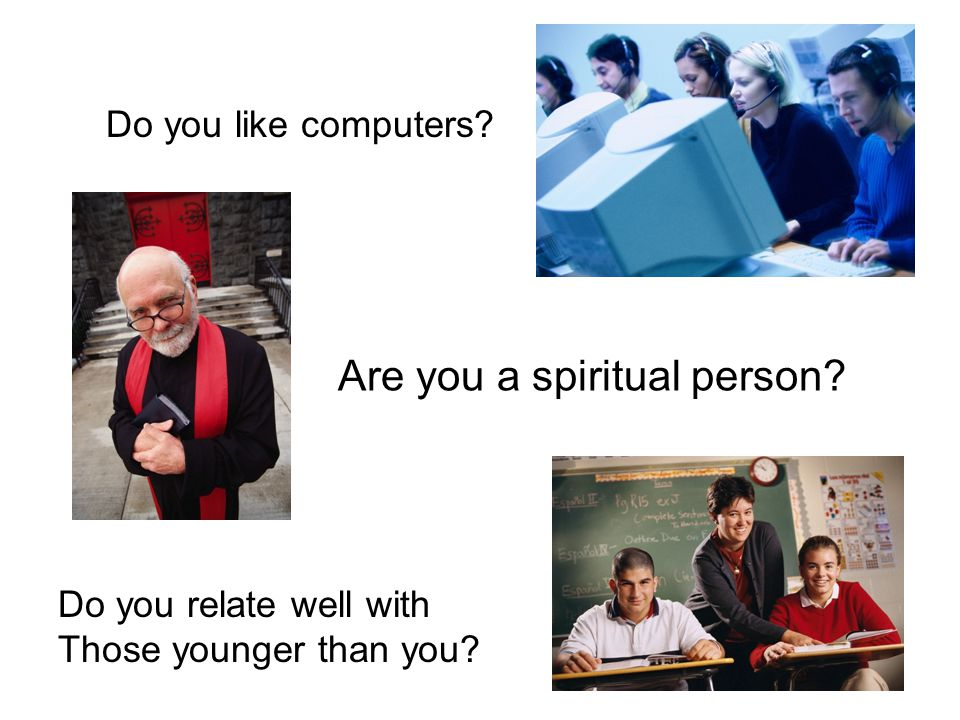 Do you like computers? Are you a spiritual person? Do you relate well with Those younger than you?