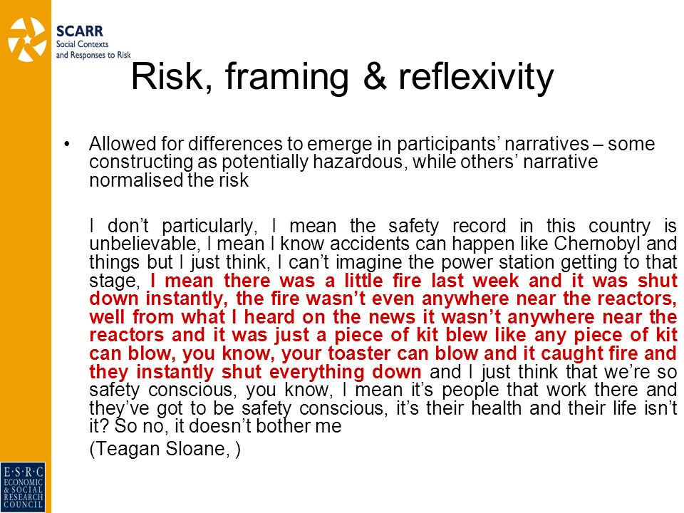 Risk, framing & reflexivity Allowed for differences to emerge in participants' narratives – some constructing as potentially hazardous, while others' narrative normalised the risk I don't particularly, I mean the safety record in this country is unbelievable, I mean I know accidents can happen like Chernobyl and things but I just think, I can't imagine the power station getting to that stage, I mean there was a little fire last week and it was shut down instantly, the fire wasn't even anywhere near the reactors, well from what I heard on the news it wasn't anywhere near the reactors and it was just a piece of kit blew like any piece of kit can blow, you know, your toaster can blow and it caught fire and they instantly shut everything down and I just think that we're so safety conscious, you know, I mean it's people that work there and they've got to be safety conscious, it's their health and their life isn't it.