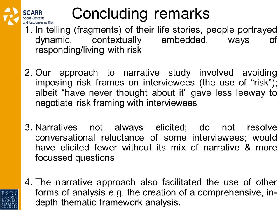 Concluding remarks 1.In telling (fragments) of their life stories, people portrayed dynamic, contextually embedded, ways of responding/living with risk 2.Our approach to narrative study involved avoiding imposing risk frames on interviewees (the use of risk ); albeit have never thought about it gave less leeway to negotiate risk framing with interviewees 3.Narratives not always elicited; do not resolve conversational reluctance of some interviewees; would have elicited fewer without its mix of narrative & more focussed questions 4.The narrative approach also facilitated the use of other forms of analysis e.g.