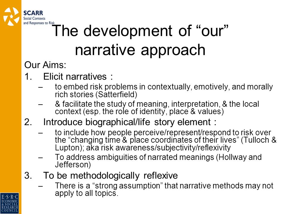 The development of our narrative approach Our Aims: 1.Elicit narratives : –to embed risk problems in contextually, emotively, and morally rich stories (Satterfield) –& facilitate the study of meaning, interpretation, & the local context (esp.