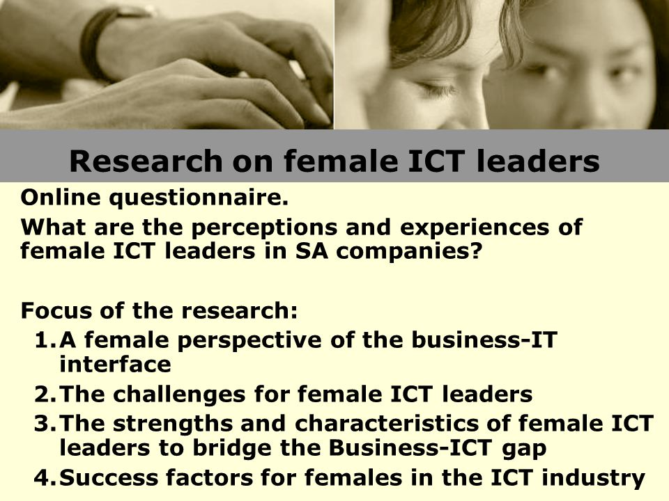 Research on female ICT leaders Online questionnaire. What are the perceptions and experiences of female ICT leaders in SA companies? Focus of the rese