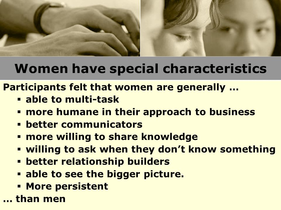 Women have special characteristics Participants felt that women are generally …  able to multi-task  more humane in their approach to business  better communicators  more willing to share knowledge  willing to ask when they don't know something  better relationship builders  able to see the bigger picture.