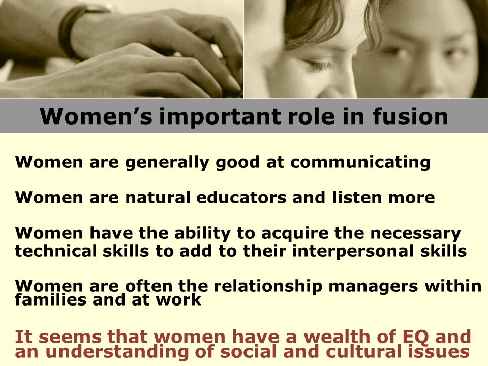 Women's important role in fusion Women are generally good at communicating Women are natural educators and listen more Women have the ability to acquire the necessary technical skills to add to their interpersonal skills Women are often the relationship managers within families and at work It seems that women have a wealth of EQ and an understanding of social and cultural issues