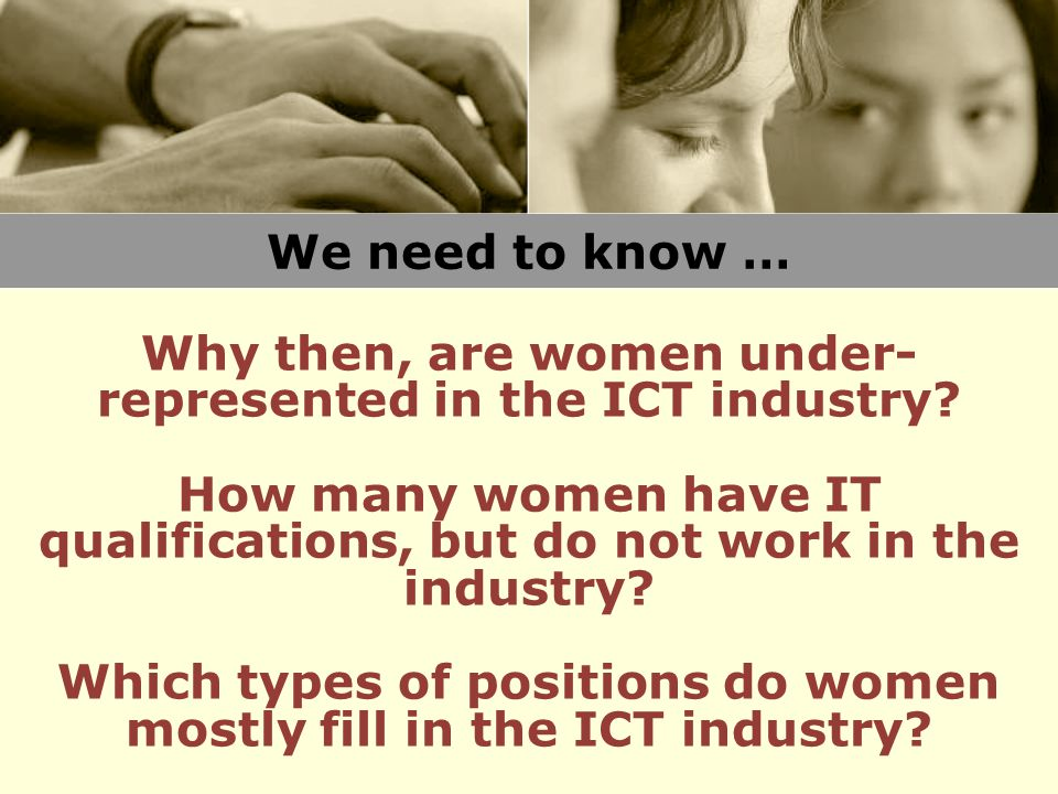 We need to know … Why then, are women under- represented in the ICT industry.