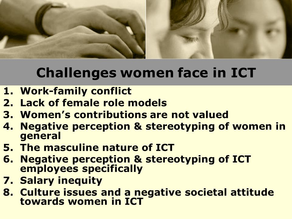 Challenges women face in ICT 1.Work-family conflict 2.Lack of female role models 3.Women's contributions are not valued 4.Negative perception & stereo