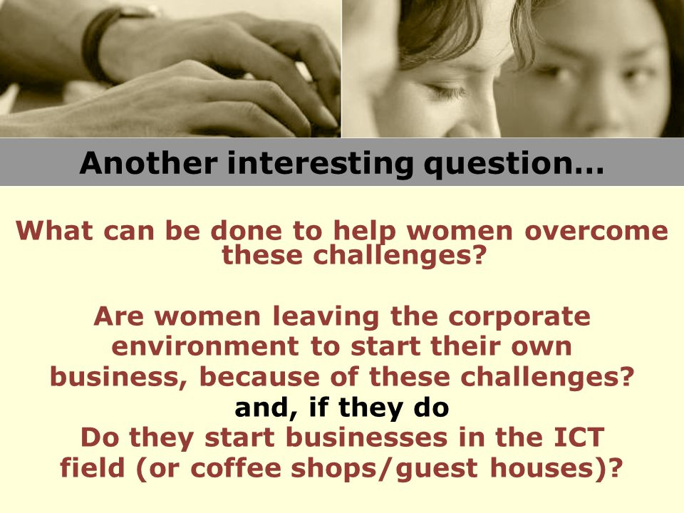 Another interesting question… What can be done to help women overcome these challenges? Are women leaving the corporate environment to start their own
