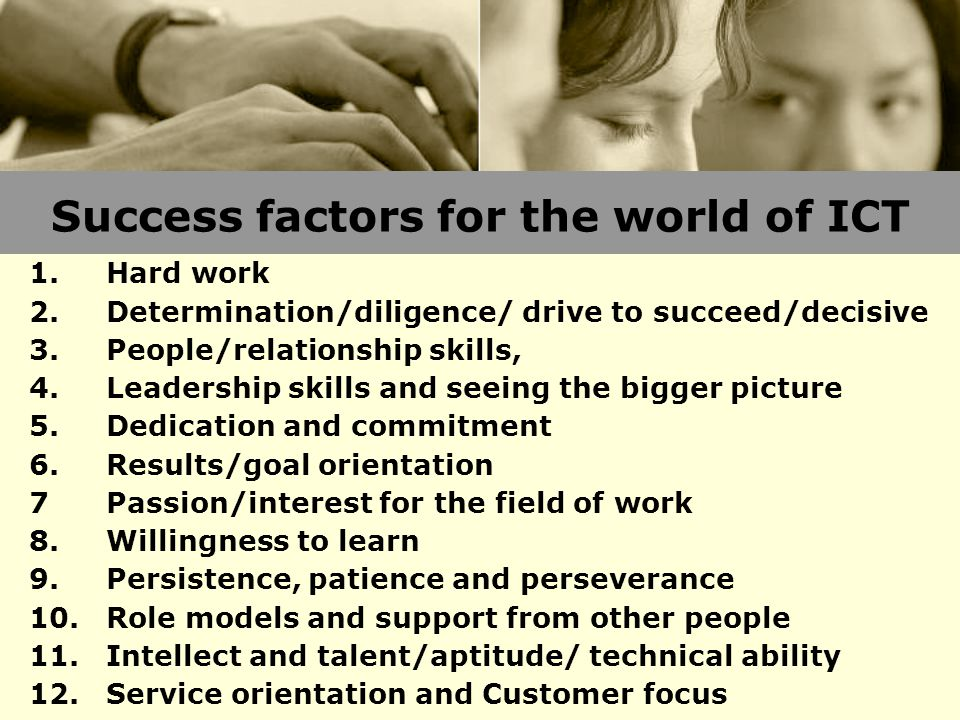 Success factors for the world of ICT 1.Hard work 2.Determination/diligence/ drive to succeed/decisive 3.People/relationship skills, 4.Leadership skills and seeing the bigger picture 5.Dedication and commitment 6.Results/goal orientation 7Passion/interest for the field of work 8.Willingness to learn 9.Persistence, patience and perseverance 10.Role models and support from other people 11.Intellect and talent/aptitude/ technical ability 12.Service orientation and Customer focus