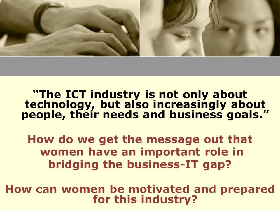 The ICT industry is not only about technology, but also increasingly about people, their needs and business goals. How do we get the message out that women have an important role in bridging the business-IT gap.
