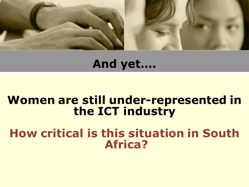 And yet…. Women are still under-represented in the ICT industry How critical is this situation in South Africa?