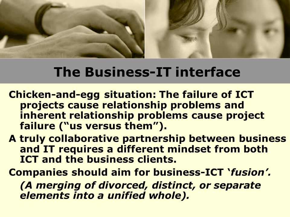 The Business-IT interface Chicken-and-egg situation: The failure of ICT projects cause relationship problems and inherent relationship problems cause