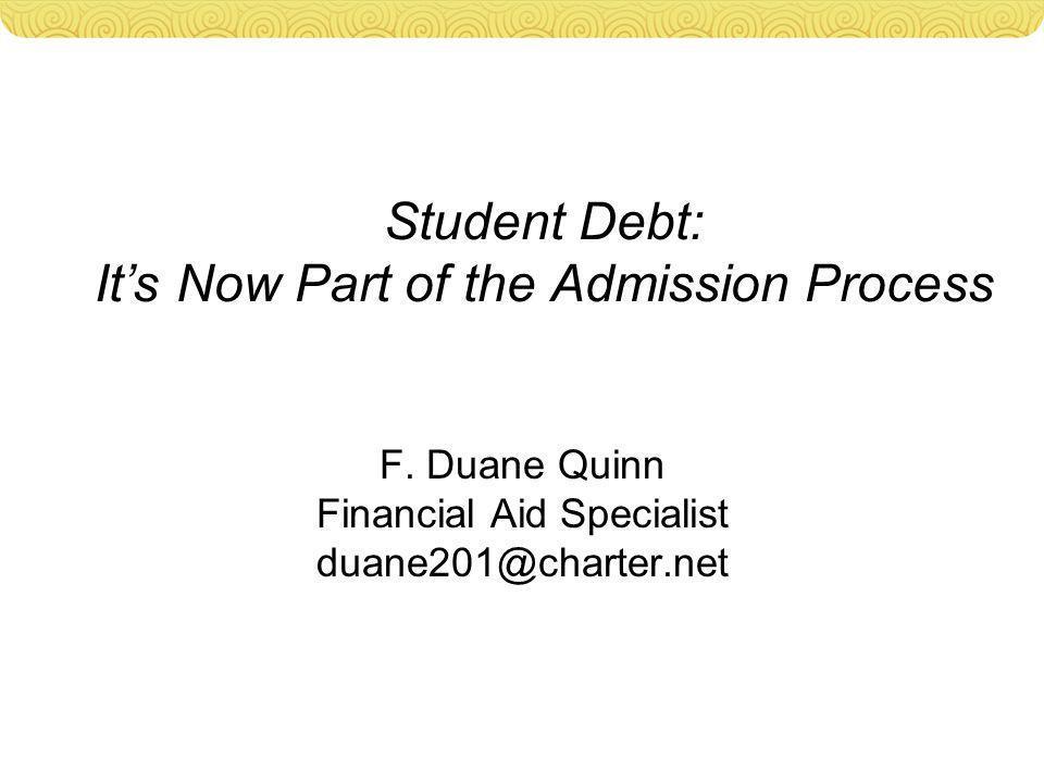 Student Debt: It's Now Part of the Admission Process F. Duane Quinn Financial Aid Specialist duane201@charter.net
