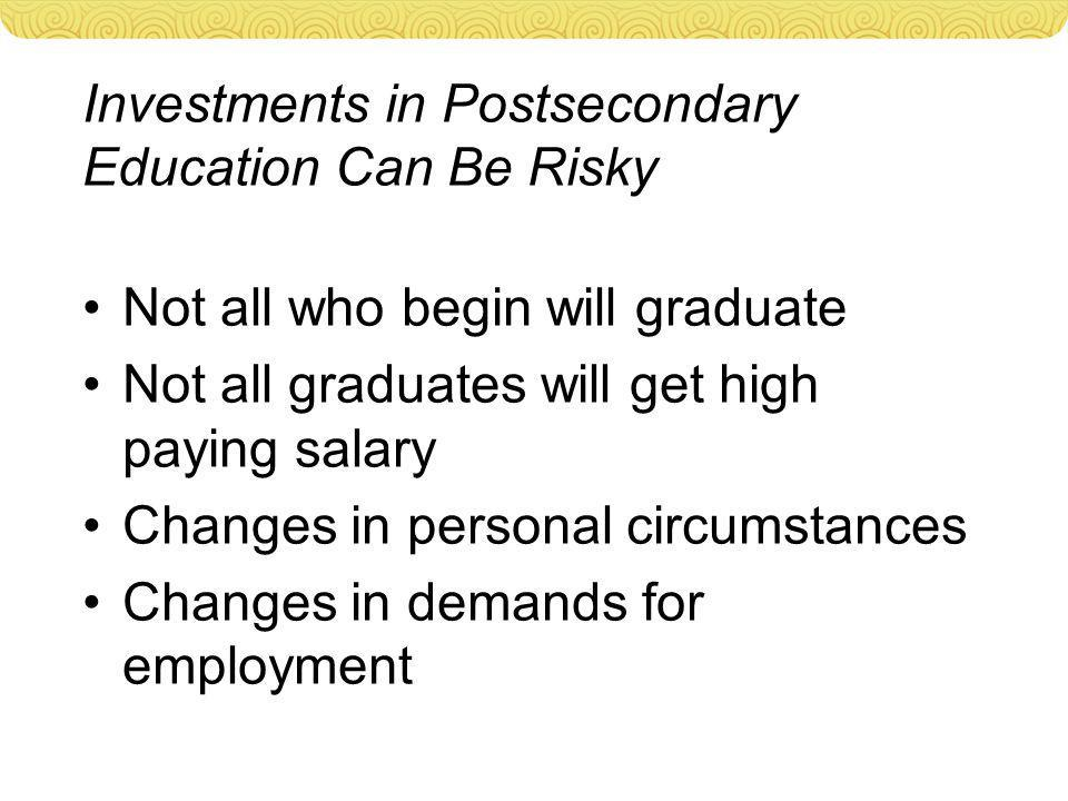 Investments in Postsecondary Education Can Be Risky Not all who begin will graduate Not all graduates will get high paying salary Changes in personal