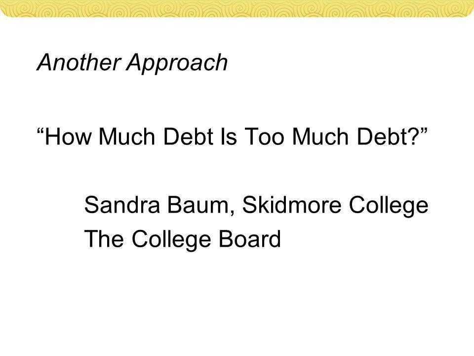 Another Approach How Much Debt Is Too Much Debt Sandra Baum, Skidmore College The College Board
