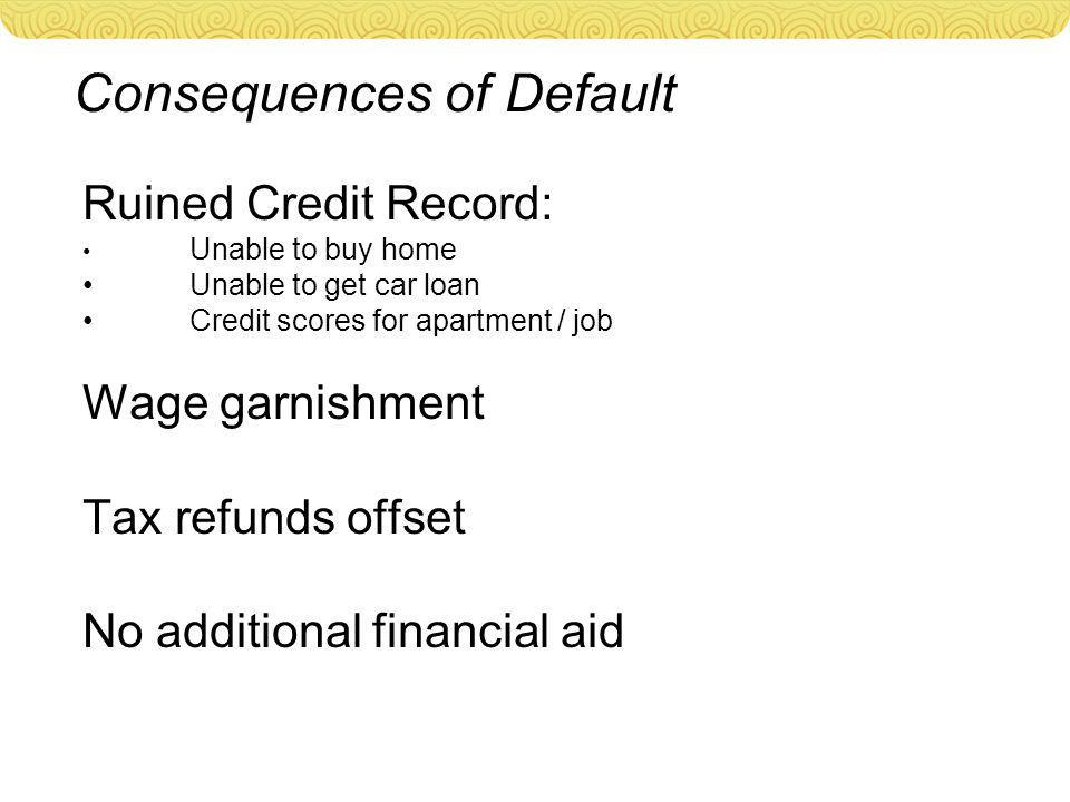 Consequences of Default Ruined Credit Record: Unable to buy home Unable to get car loan Credit scores for apartment / job Wage garnishment Tax refunds