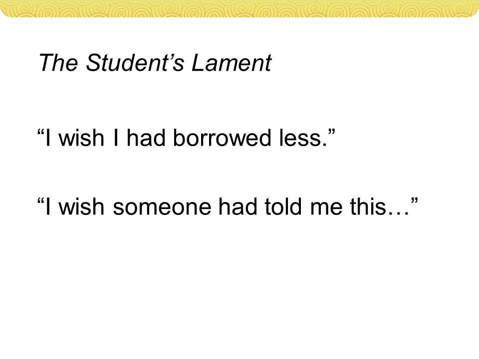 The Student's Lament I wish I had borrowed less. I wish someone had told me this…
