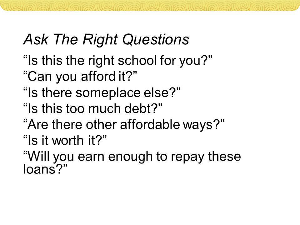 Ask The Right Questions Is this the right school for you Can you afford it Is there someplace else Is this too much debt Are there other affordable ways Is it worth it Will you earn enough to repay these loans