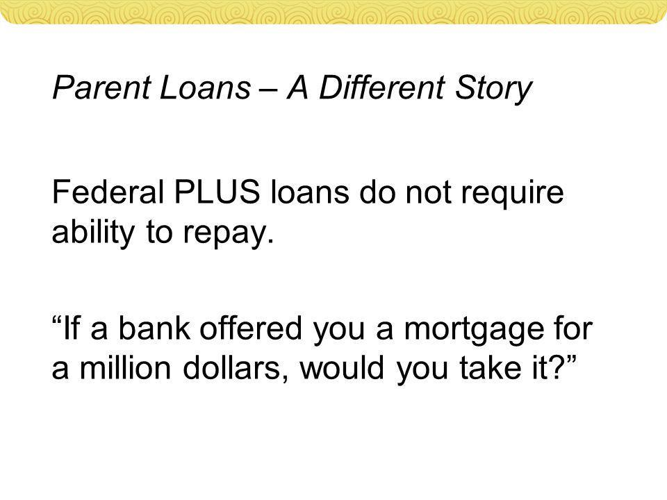 Parent Loans – A Different Story Federal PLUS loans do not require ability to repay.