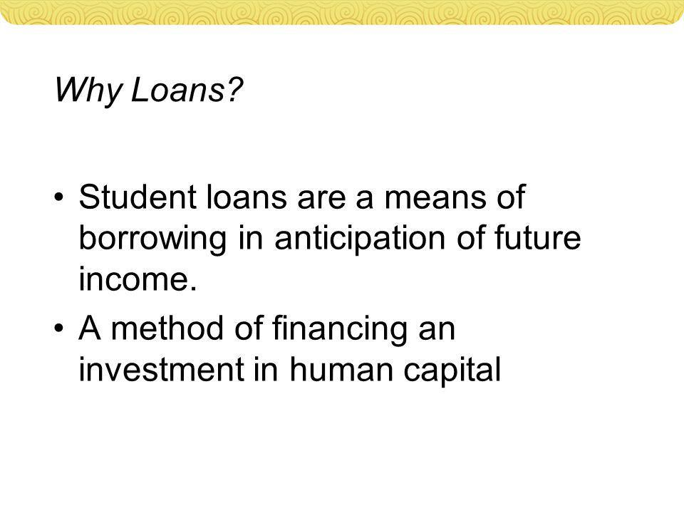Why Loans? Student loans are a means of borrowing in anticipation of future income. A method of financing an investment in human capital