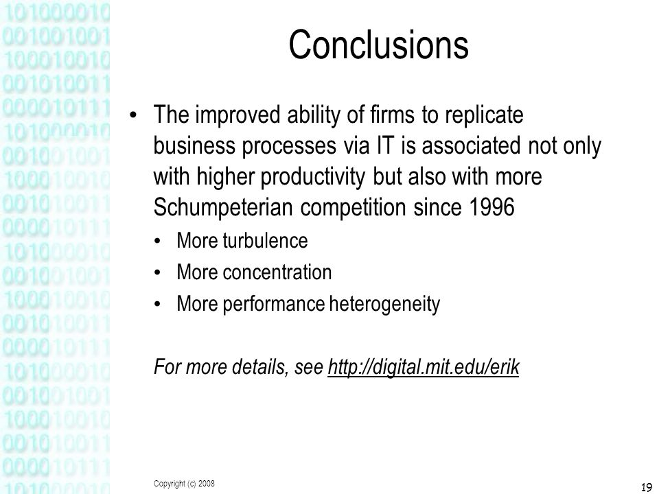 Copyright (c) 2008 19 Conclusions The improved ability of firms to replicate business processes via IT is associated not only with higher productivity but also with more Schumpeterian competition since 1996 More turbulence More concentration More performance heterogeneity For more details, see http://digital.mit.edu/erik