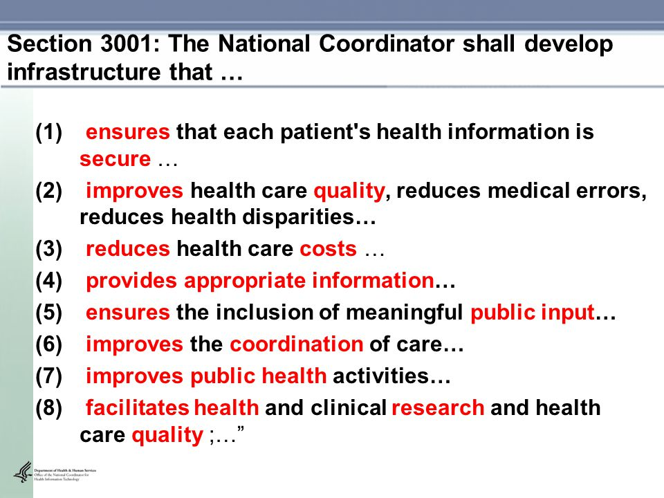 (1) ensures that each patient s health information is secure … (2) improves health care quality, reduces medical errors, reduces health disparities… (3) reduces health care costs … (4) provides appropriate information… (5) ensures the inclusion of meaningful public input… (6) improves the coordination of care… (7) improves public health activities… (8) facilitates health and clinical research and health care quality ;… Section 3001: The National Coordinator shall develop infrastructure that …