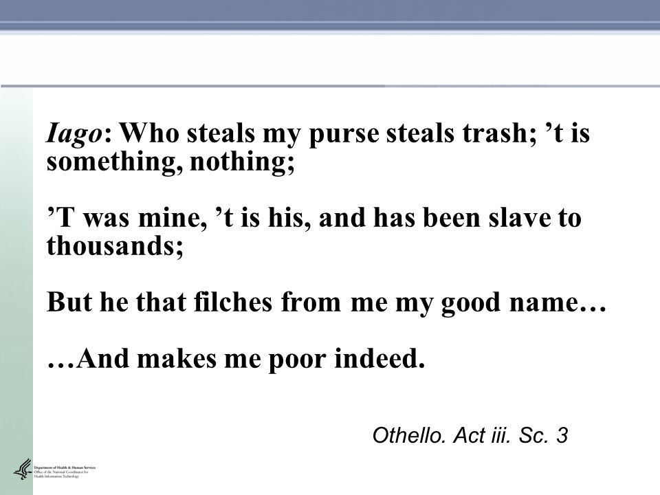 Iago: Who steals my purse steals trash; 't is something, nothing; 'T was mine, 't is his, and has been slave to thousands; But he that filches from me