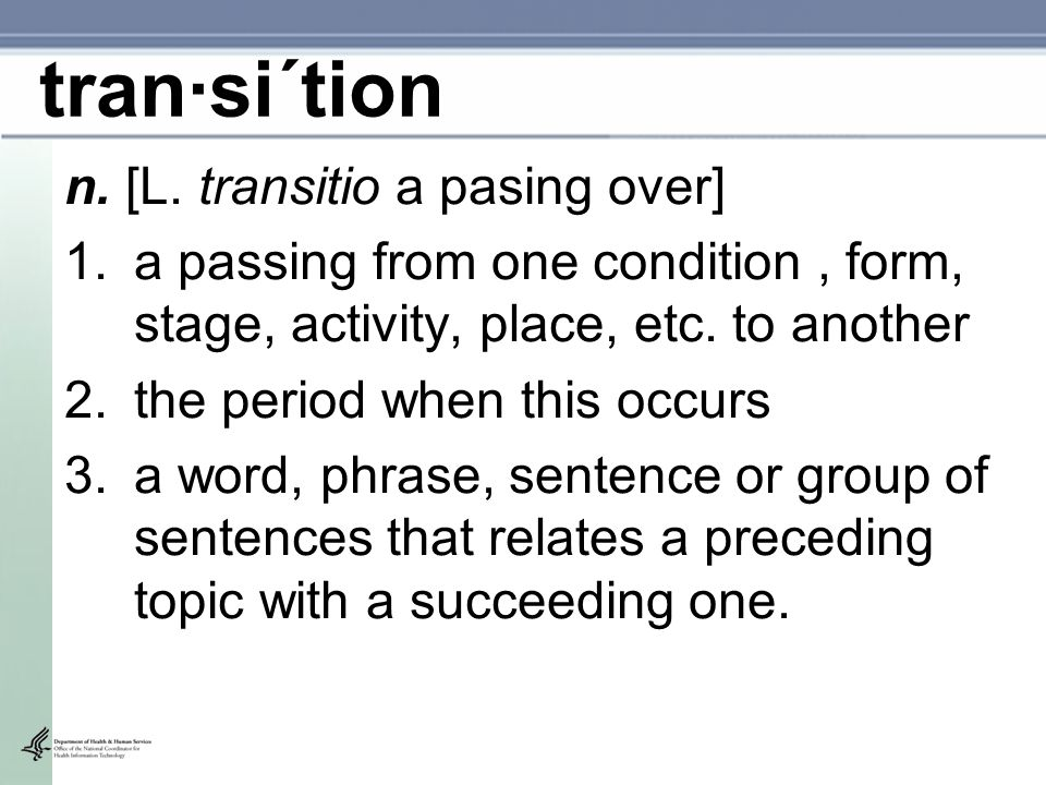 tran·si´tion n. [L. transitio a pasing over] 1.a passing from one condition, form, stage, activity, place, etc. to another 2.the period when this occu