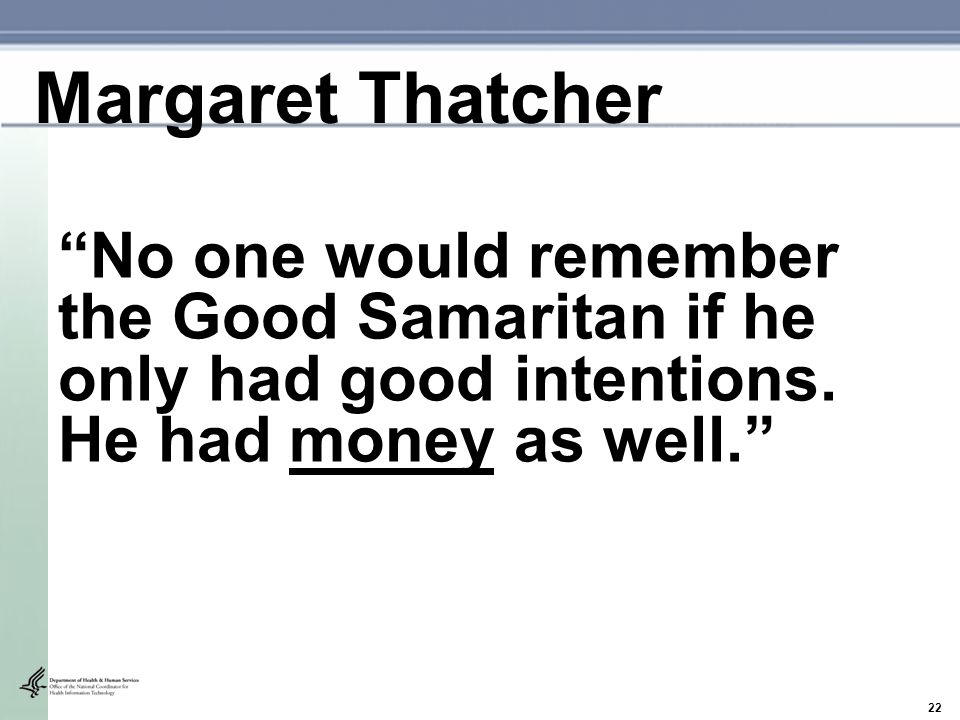 """22 """"No one would remember the Good Samaritan if he only had good intentions. He had money as well."""" Margaret Thatcher"""