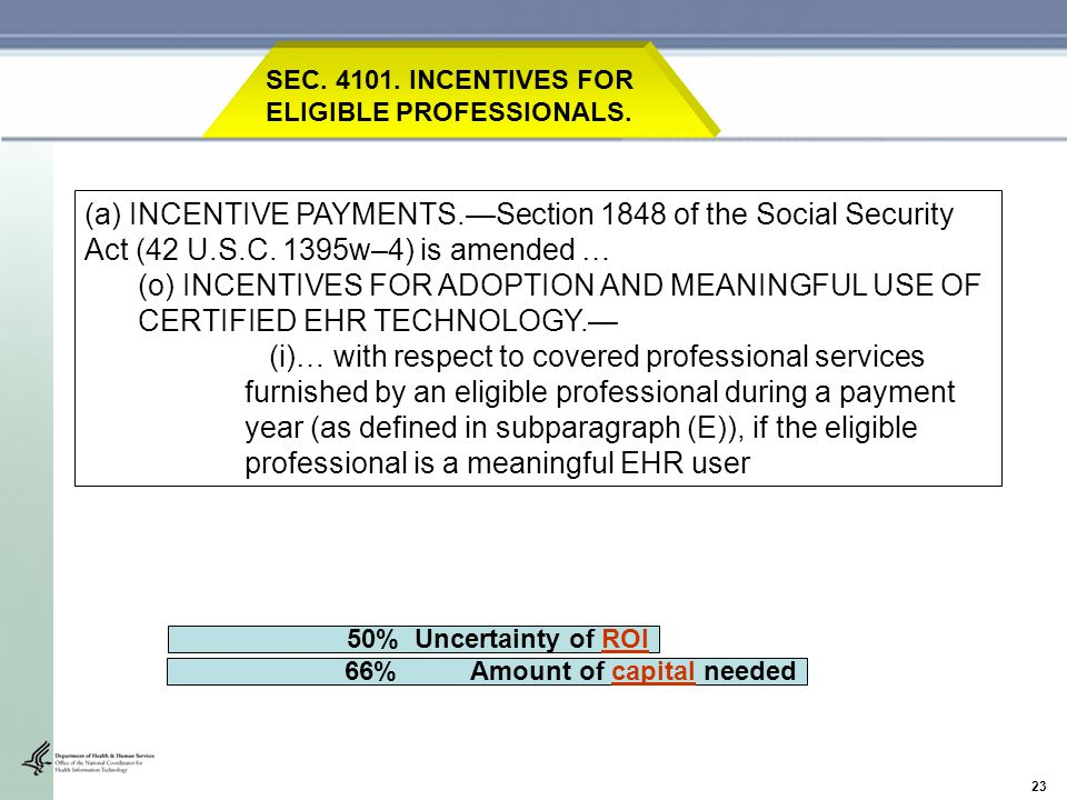 23 66% Amount of capital needed 50% Uncertainty of ROI SEC. 4101. INCENTIVES FOR ELIGIBLE PROFESSIONALS. (a) INCENTIVE PAYMENTS.—Section 1848 of the S