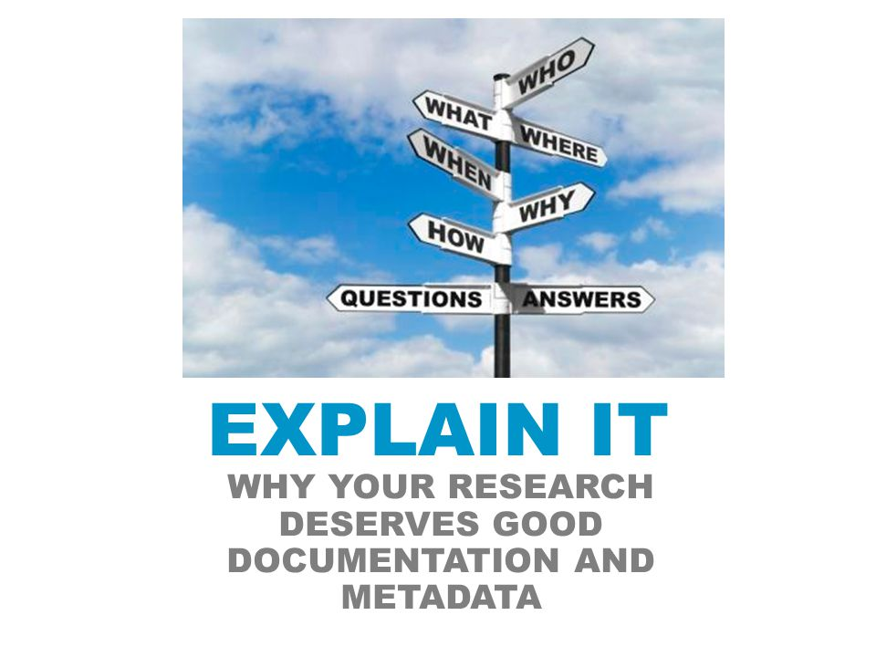 EXPLAIN IT WHY YOUR RESEARCH DESERVES GOOD DOCUMENTATION AND METADATA