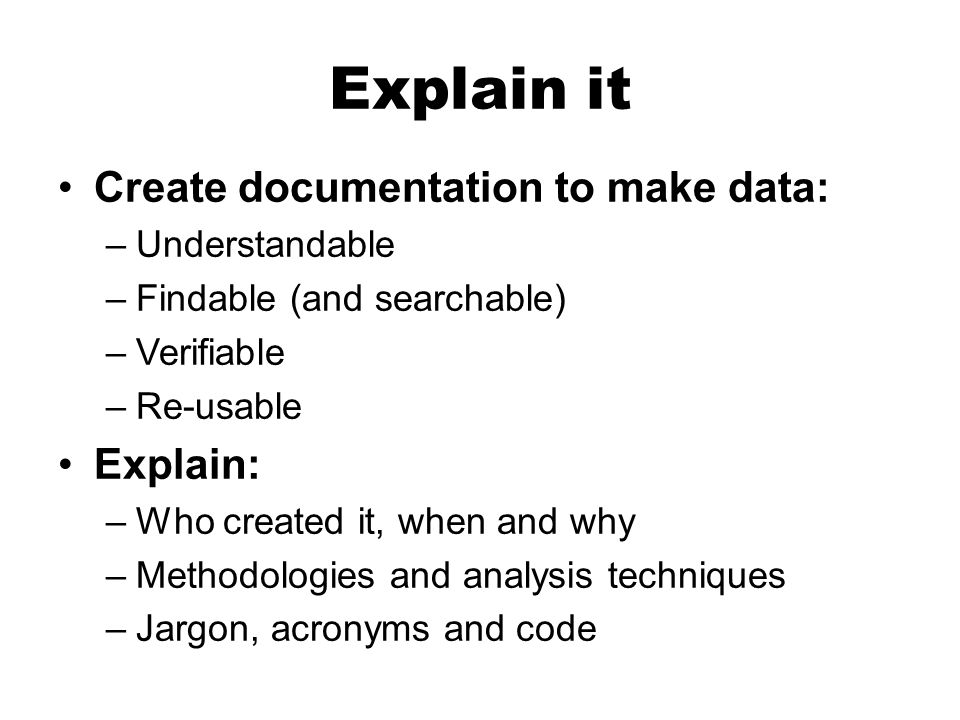 Explain it Create documentation to make data: –Understandable –Findable (and searchable) –Verifiable –Re-usable Explain: –Who created it, when and why –Methodologies and analysis techniques –Jargon, acronyms and code