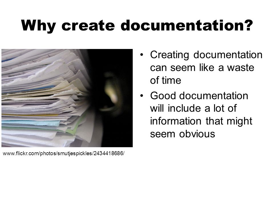 Why create documentation? Creating documentation can seem like a waste of time Good documentation will include a lot of information that might seem ob