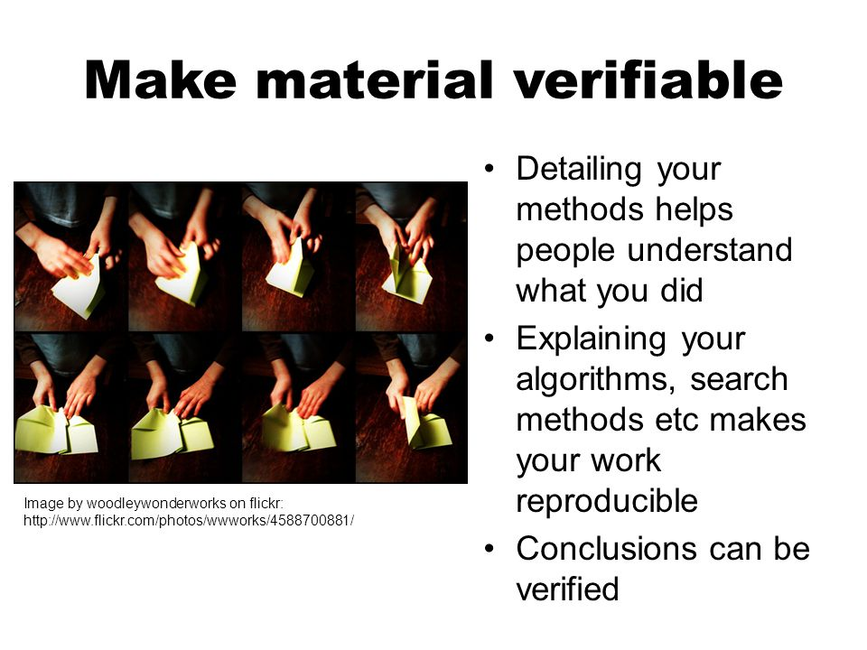 Make material verifiable Detailing your methods helps people understand what you did Explaining your algorithms, search methods etc makes your work reproducible Conclusions can be verified Image by woodleywonderworks on flickr: http://www.flickr.com/photos/wwworks/4588700881/